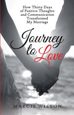 Journey to Love: How Thirty Days of Positive Thoughts and Communication Transformed My Marriage - Wilson, Marcie