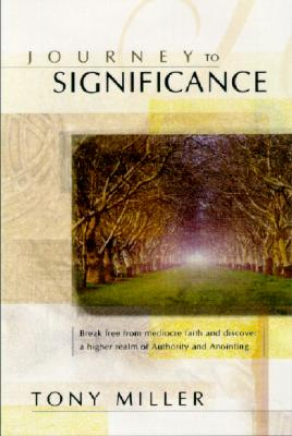 Journey to Significance: Break Free from Mediocre Faith and Discover a Higher Realm of Authority and Anointing - Miller, Tony