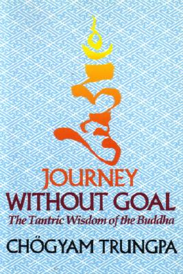 Journey Without Goal: The Tantric Wisdom of the Buddha - Trungpa, Chögyam