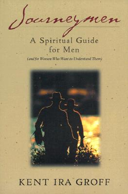 Journeymen: A Spiritual Guide for Men (and for Women Who Want to Understand Them) - Groff, Kent Ira