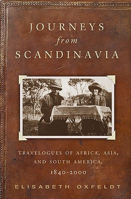 Journeys from Scandinavia: Travelogues of Africa, Asia, and South America, 1840-2000 - Oxfeldt, Elisabeth
