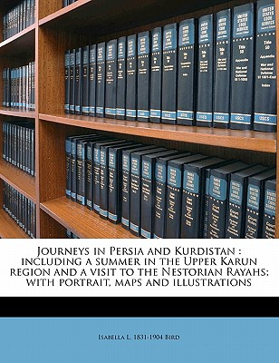 Journeys in Persia and Kurdistan: Including a Summer in the Upper Karun Region and a Visit to the Nestorian Rayahs, Volume 1 - Primary Source Edition - Bird