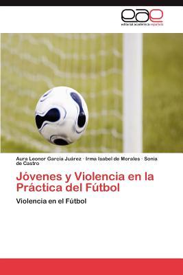 Jovenes y Violencia En La Practica del Futbol - Garcia Juarez Aura Leonor, and De Morales Irma Isabel, and De Castro Sonia