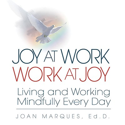 Joy at Work Work at Joy: Living and Working Mindfully Every Day - Marques, Joan, Dr.