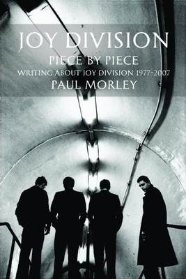 Joy Division: Piece by Piece: Writing about Joy Division 1977-2007 - Morley, Paul