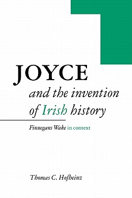 Joyce and the Invention of Irish History: Finnegans Wake in Context - Hofheinz, Thomas C.