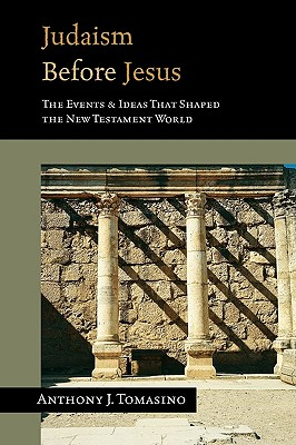 Judaism Before Jesus: The Ideas and Events That Shaped the New Testament World - Tomasino, Anthony J