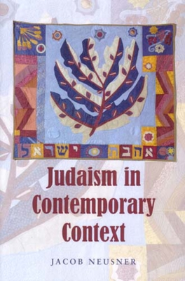 Judaism in Contemporary Context: Enduring Issues and Chronic Crises - Neusner, Jacob, PhD