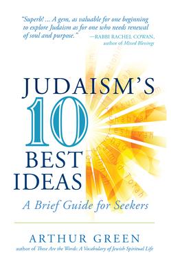 Judaism's Ten Best Ideas: A Brief Guide for Seekers - Green, Arthur, Dr.