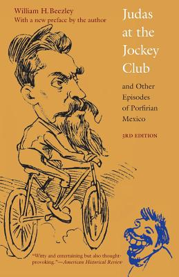 Judas at the Jockey Club and Other Episodes of Porfirian Mexico - Beezley, William H