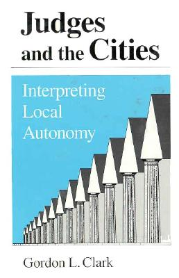 Judges and the Cities: Interpreting Local Autonomy - Clark, Gordon L