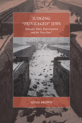 Judging 'Privileged' Jews: Holocaust Ethics, Representation, and the 'Grey Zone' - Brown, Adam