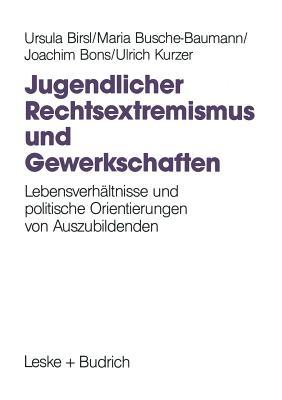 Jugendlicher Rechtsextremismus Und Gewerkschaften: Lebensverh ltnisse Und Politische Orientierungen Von Auszubildenden - Birsl, Ursula, and Busche-Baumann, Maria, and Bons, Joachim