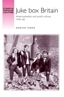 Juke Box Britain: Americanisation and Youth Culture, 1945-60 - Horn, Adrian, and Richards, Jeffrey (Series edited by)