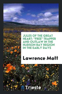 "Jules of the Great Heart: ""Free"" Trapper and Outlaw in the Hudson Bay Region in the Early Days - Mott, Lawrence"
