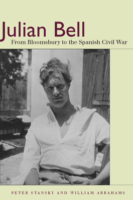 Julian Bell: From Bloomsbury to the Spanish Civil War - Stansky, Peter, and Abrahams, William
