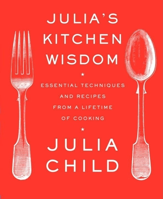 Julia's Kitchen Wisdom: Essential Techniques and Recipes from a Lifetime of Cooking: A Cookbook - Child, Julia