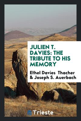 Julien T. Davies: The Tribute to His Memory - Thacher, Ethel Davies