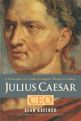 Julius Caesar, CEO: 6 Principles to Guide & Inspire Modern Leaders - Axelrod, Alan, PH.D.