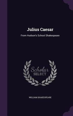 Julius Caesar: From Hudson's School Shakespeare - Shakespeare, William