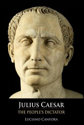 Julius Caesar: The People's Dictator - Canfora, Luciano, and Hill, Marion (Translated by), and Windle, Kevin (Translated by)