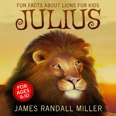 Julius: Fun Facts about Lions for Kids - Miller, James Randall