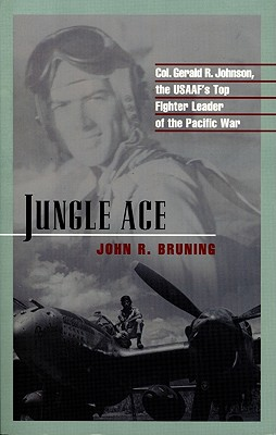 Jungle Ace: The Story of One of the USAAF's Great Fighter Leaders, Col. Gerald R. Johnson - Bruning, John R