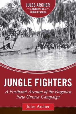 Jungle Fighters: A Firsthand Account of the Forgotten New Guinea Campaign - Archer, Jules, and Kershaw, Alex (Foreword by)