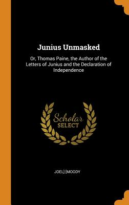 Junius Unmasked: Or, Thomas Paine, the Author of the Letters of Junius and the Declaration of Independence - Moody, Joel