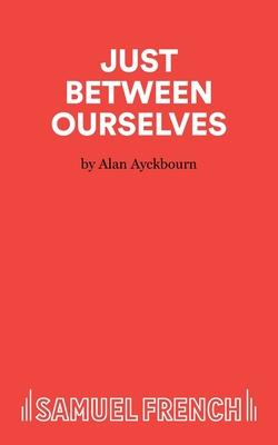 Just Between Ourselves - Ayckbourn, Alan