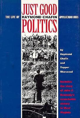 Just Good Politics: The Life of Raymond Chafin, Appalachian Boss - Chafin, Raymond, and Sherwood, Topper (Editor)