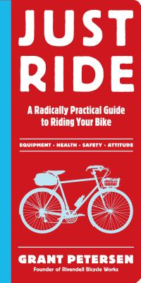 Just Ride: A Radically Practical Guide to Riding Your Bike - Petersen, Grant