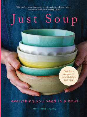 Just Soup: 50 Mouth-Watering Recipes for Health and Life - Clancy, Henrietta