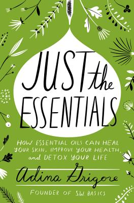 Just the Essentials: How Essential Oils Can Heal Your Skin, Improve Your Health, and Detox Your Life - Grigore, Adina