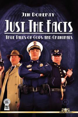 Just the Facts: True Tales of Cops and Criminals - Doherty, Jim