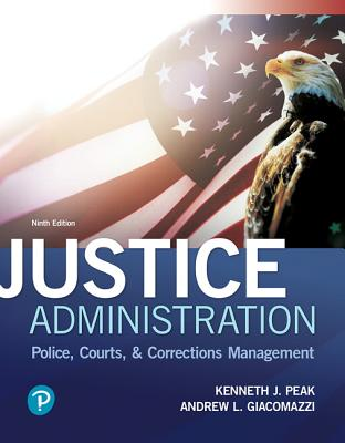 Justice Administration: Police, Courts, and Corrections Management - Peak, Ken J., and Giacomazzi, Andrew L.