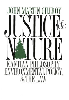 Justice and Nature: Kantian Philosophy, Environmental Policy, and the Law - Gillroy, John Martin, and Paehlke, Robert (Foreword by)
