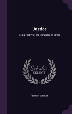 Justice: Being Part IV of the Principles of Ethics - Spencer, Herbert