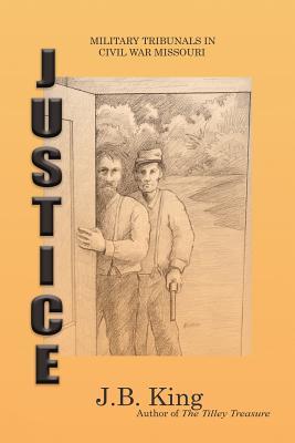 Justice: Military Tribunals in Civil War Missouri - King, J B