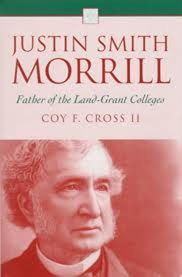 Justin Smith Morrill: Father of the Land-Grant Colleges - Cross, Coy F, and Cross II, Coy F