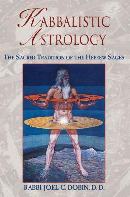 Kabbalistic Astrology: The Sacred Tradition of the Hebrew Sages - Dobin, Rabbi Joel C, D.D.