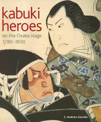 Kabuki Heroes on the Osaka Stage, 1780-1830 - Gerstle, C Andrew, Professor