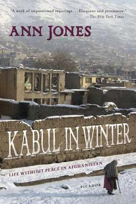 Kabul in Winter: Life Without Peace in Afghanistan - Jones, Ann, Dr.