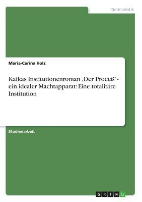 Kafkas Institutionenroman, Der Proce ' - Ein Idealer Machtapparat: Eine Totalit Re Institution - Holz, Maria-Carina