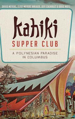 Kahiki Supper Club: A Polynesian Paradise in Columbus - Meyers, David, and Walker, Elise Meyers, and Chenault, Jeff