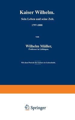 Kaiser Wilhelm. Sein Leben Und Seine Zeit. 1797-1888 - Muller, Wilhelm