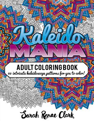 Kaleidomania: Adult Coloring Book: 60 Intricate Hand-Drawn Kaleidoscope Circular Patterns for You to Color - Clark, Sarah Renae