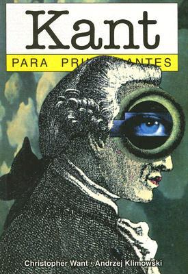 Kant Para Principiantes - Want, Christopher, and Klimowski, Andrzej, and Appignanesi, Richard (Editor)