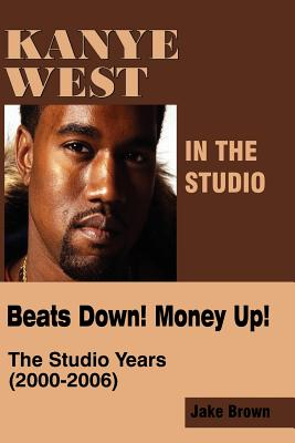Kanye West in the Studio: Beats Down! Money Up! (2000-2006) - Brown, Jake