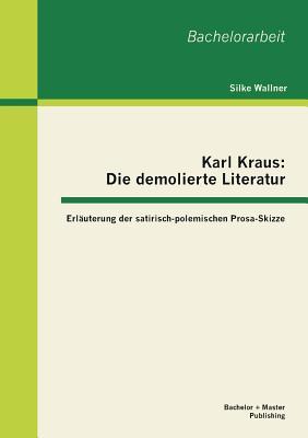 Karl Kraus: Die Demolierte Literatur: Erlauterung Der Satirisch-Polemischen Prosa-Skizze - Wallner, Silke